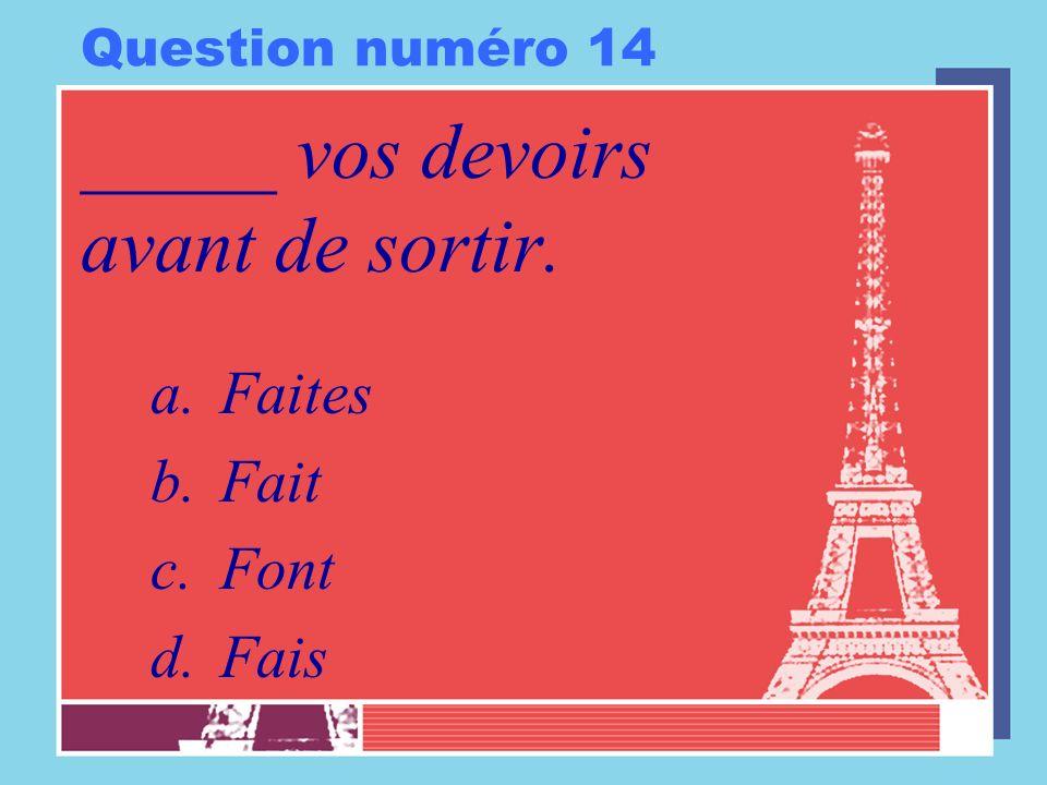 Question numéro 14 _____ vos devoirs avant de sortir. a.Faites b.Fait c.Font d.Fais