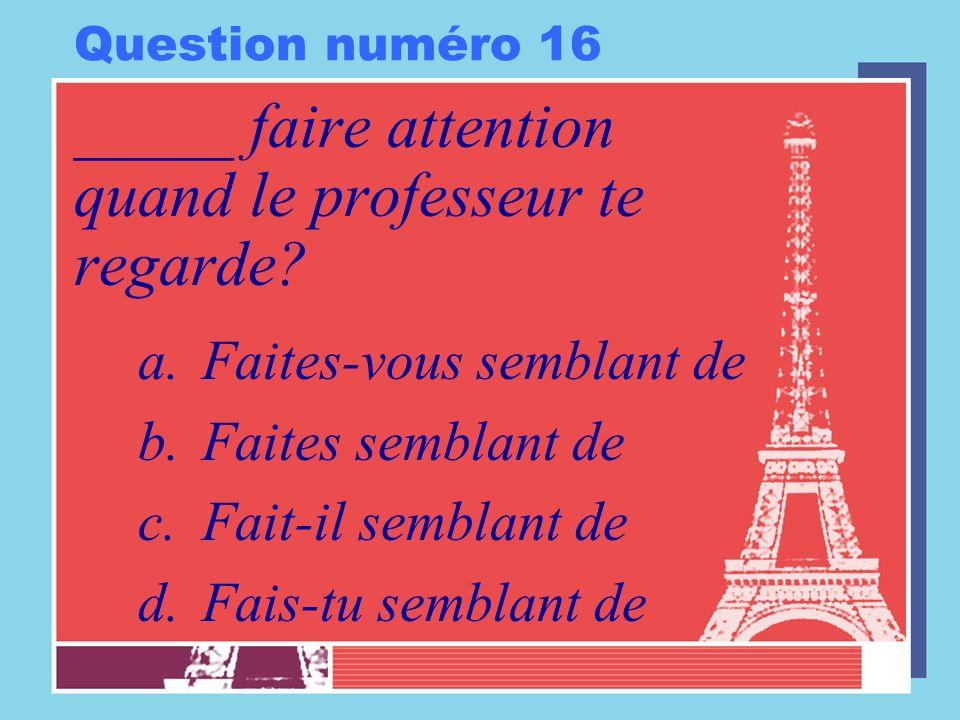 Question numéro 16 _____ faire attention quand le professeur te regarde? a.Faites-vous semblant de b.Faites semblant de c.Fait-il semblant de d.Fais-t