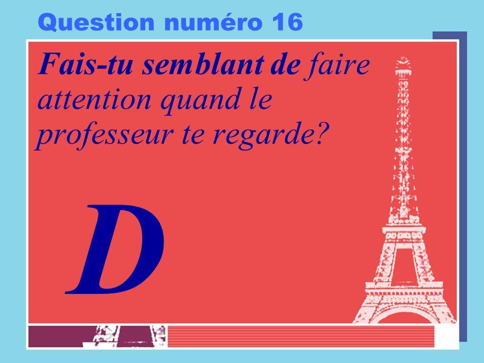 Question numéro 16 Fais-tu semblant de faire attention quand le professeur te regarde? D