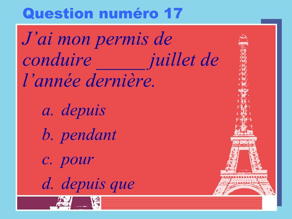Question numéro 17 Jai mon permis de conduire _____ juillet de lannée dernière. a.depuis b.pendant c.pour d.depuis que