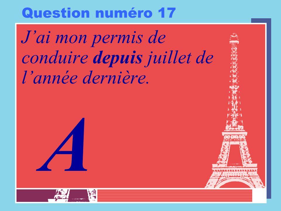 Question numéro 17 Jai mon permis de conduire depuis juillet de lannée dernière. A