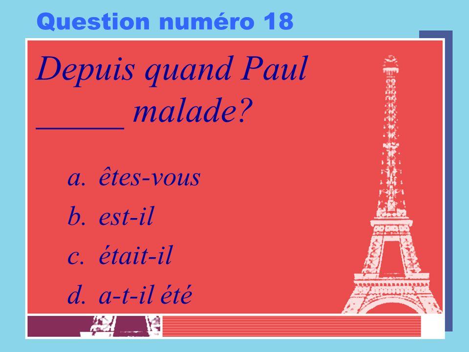 Question numéro 18 Depuis quand Paul _____ malade? a.êtes-vous b.est-il c.était-il d.a-t-il été