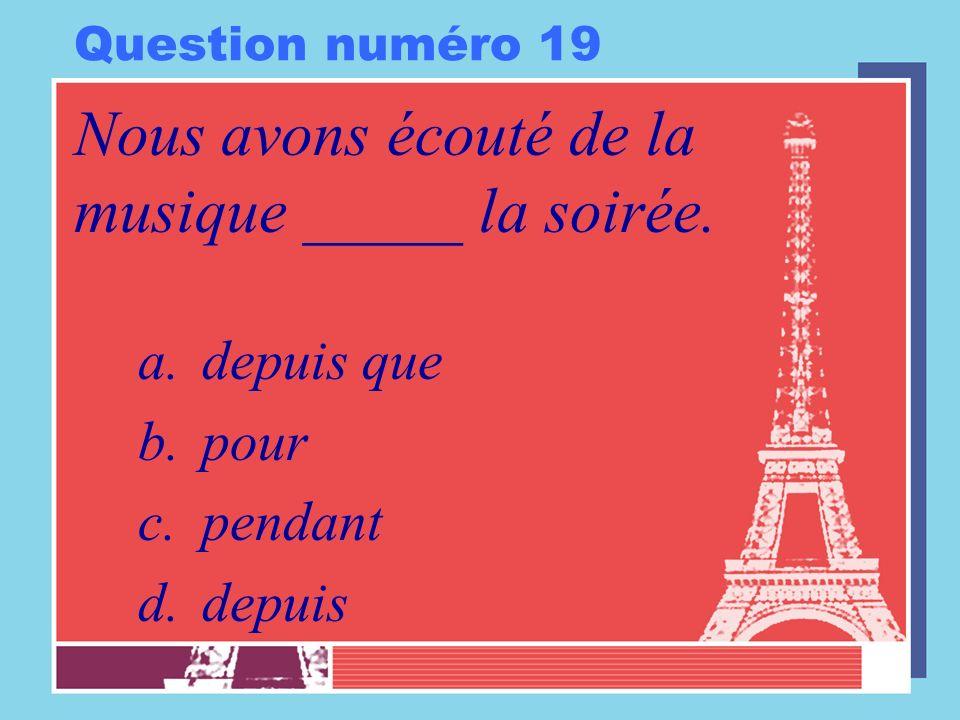 Question numéro 19 Nous avons écouté de la musique _____ la soirée. a.depuis que b.pour c.pendant d.depuis