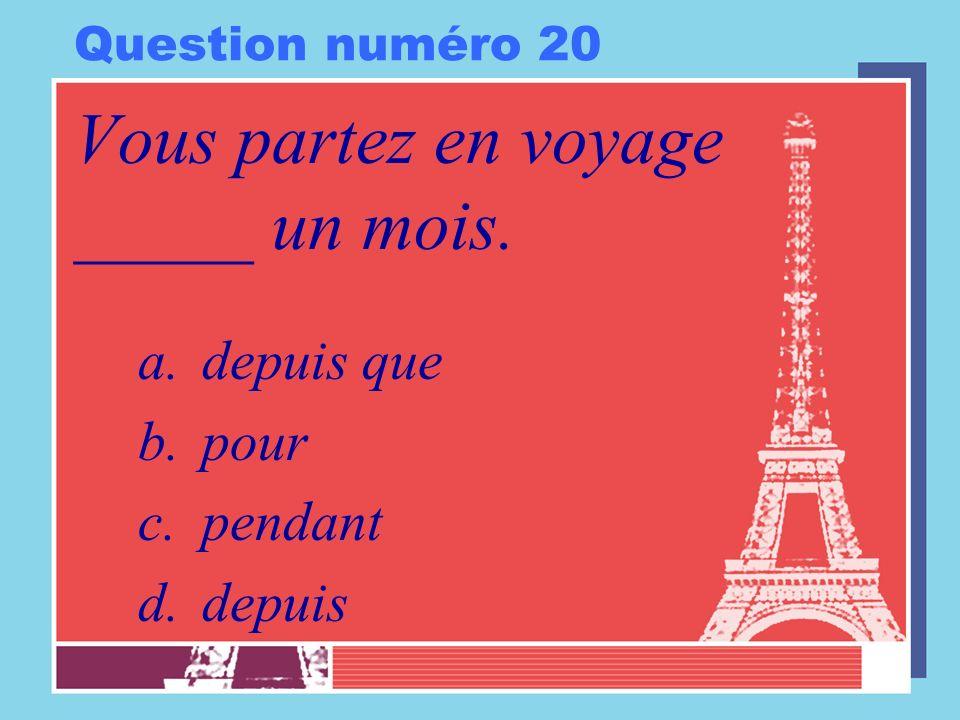Question numéro 20 Vous partez en voyage _____ un mois. a.depuis que b.pour c.pendant d.depuis