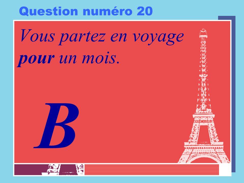 Question numéro 20 Vous partez en voyage pour un mois. B