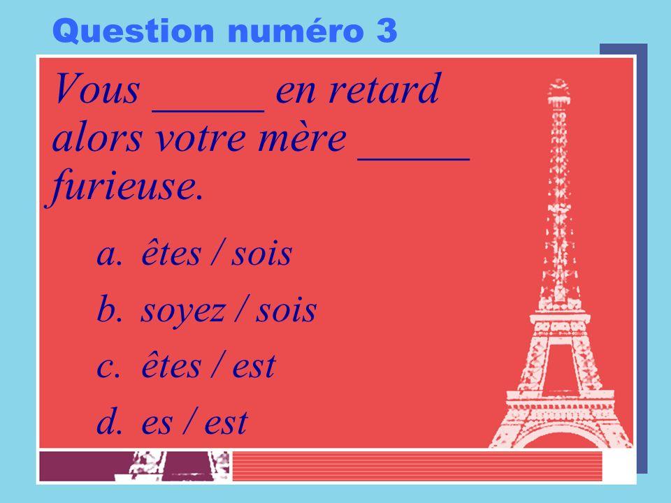 Question numéro 3 Vous _____ en retard alors votre mère _____ furieuse. a.êtes / sois b.soyez / sois c.êtes / est d.es / est