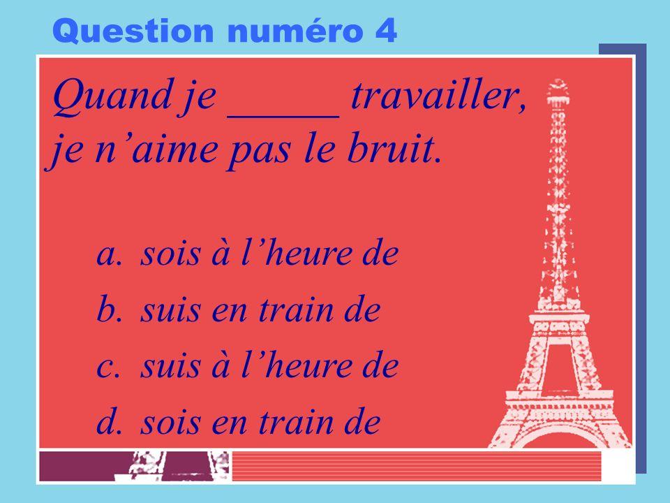 Question numéro 4 Quand je _____ travailler, je naime pas le bruit. a.sois à lheure de b.suis en train de c.suis à lheure de d.sois en train de