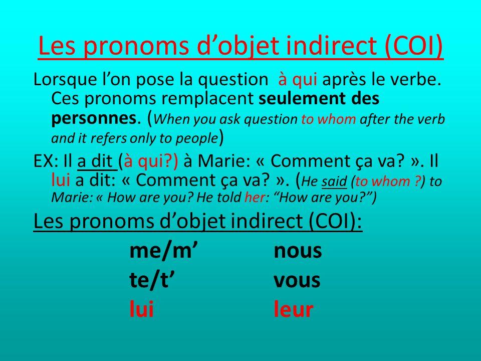 Les pronoms dobjet indirect (COI) Lorsque lon pose la question à qui après le verbe. Ces pronoms remplacent seulement des personnes. ( When you ask qu