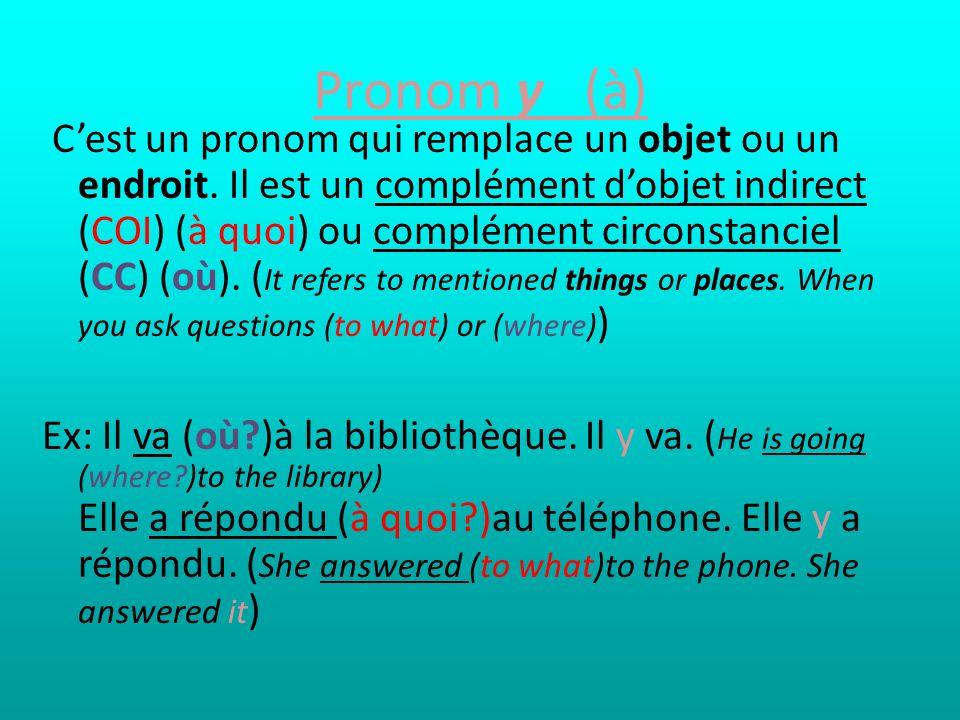 Pronom y (à) Cest un pronom qui remplace un objet ou un endroit. Il est un complément dobjet indirect (COI) (à quoi) ou complément circonstanciel (CC)