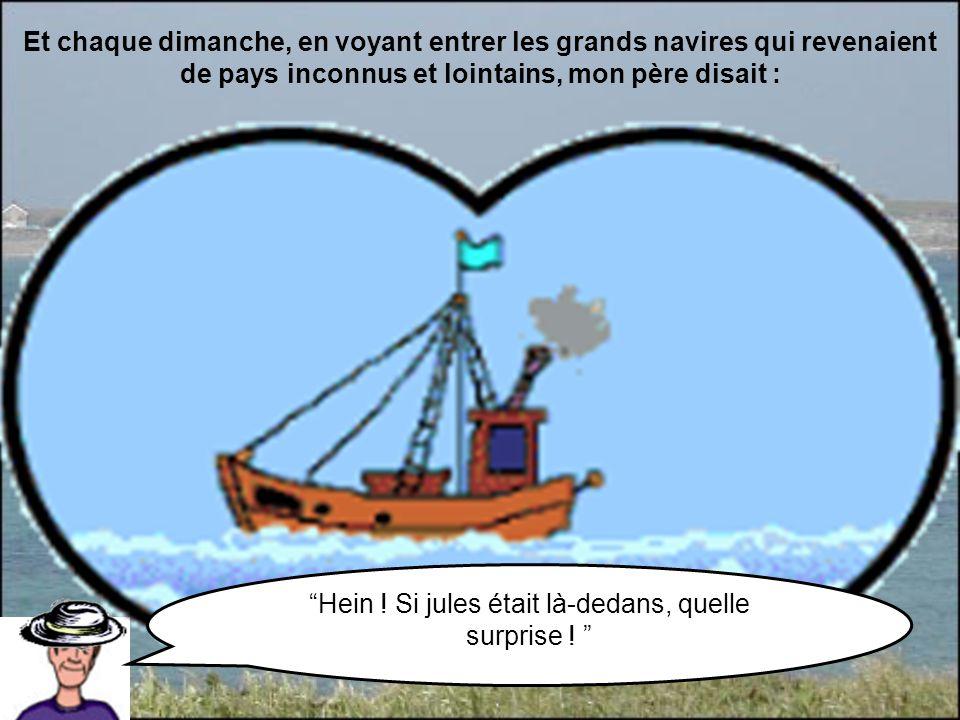 Et chaque dimanche, en voyant entrer les grands navires qui revenaient de pays inconnus et lointains, mon père disait : Hein ! Si jules était là-dedan
