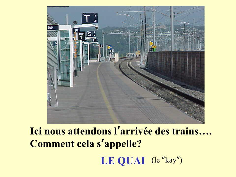 Ici nous attendons larrivée des trains…. Comment cela sappelle? LE QUAI (le kay)