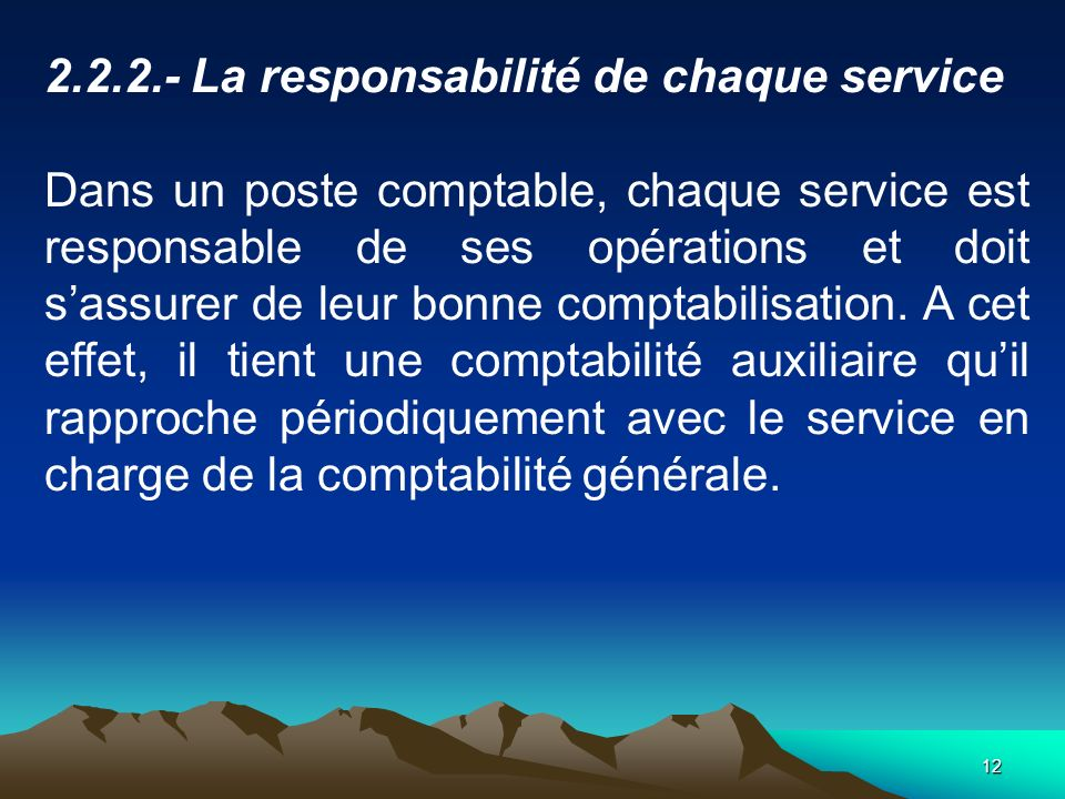 12 2.2.2.- La responsabilité de chaque service Dans un poste comptable, chaque service est responsable de ses opérations et doit sassurer de leur bonne comptabilisation.