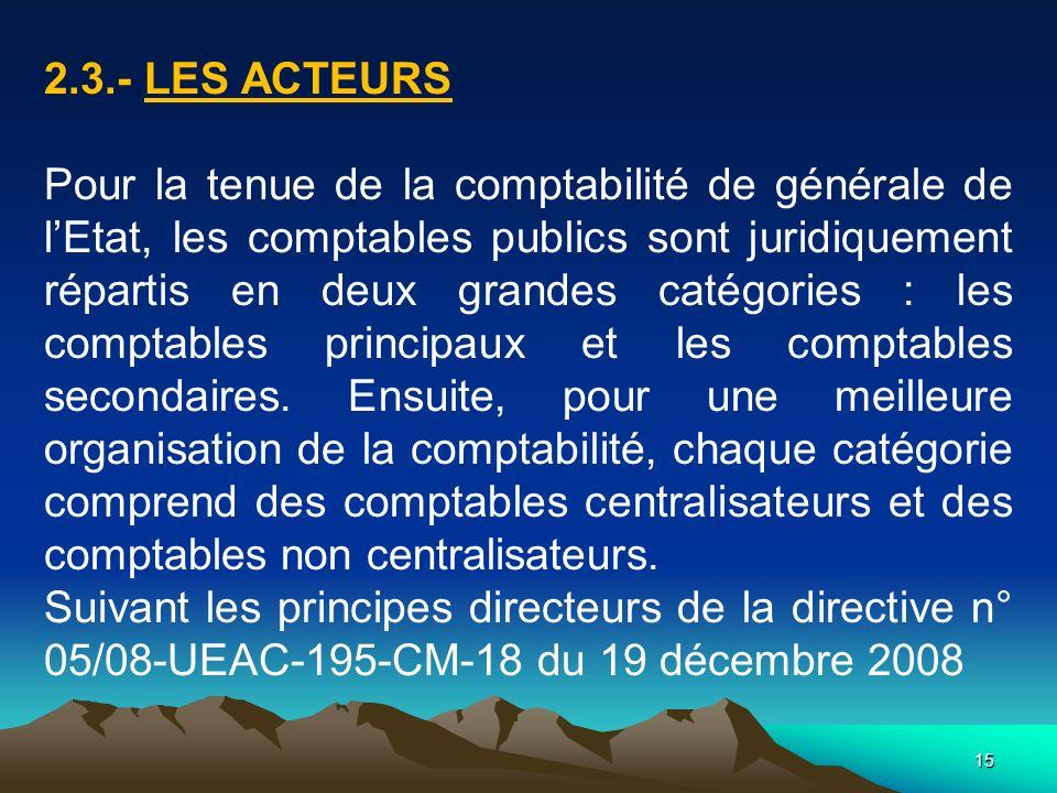 15 2.3.- LES ACTEURS Pour la tenue de la comptabilité de générale de lEtat, les comptables publics sont juridiquement répartis en deux grandes catégories : les comptables principaux et les comptables secondaires.