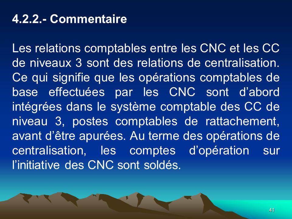 41 4.2.2.- Commentaire Les relations comptables entre les CNC et les CC de niveaux 3 sont des relations de centralisation.