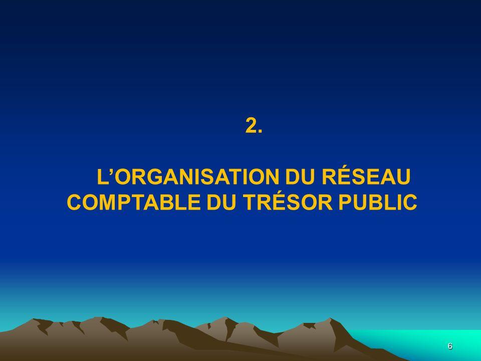 6 2. LORGANISATION DU RÉSEAU COMPTABLE DU TRÉSOR PUBLIC