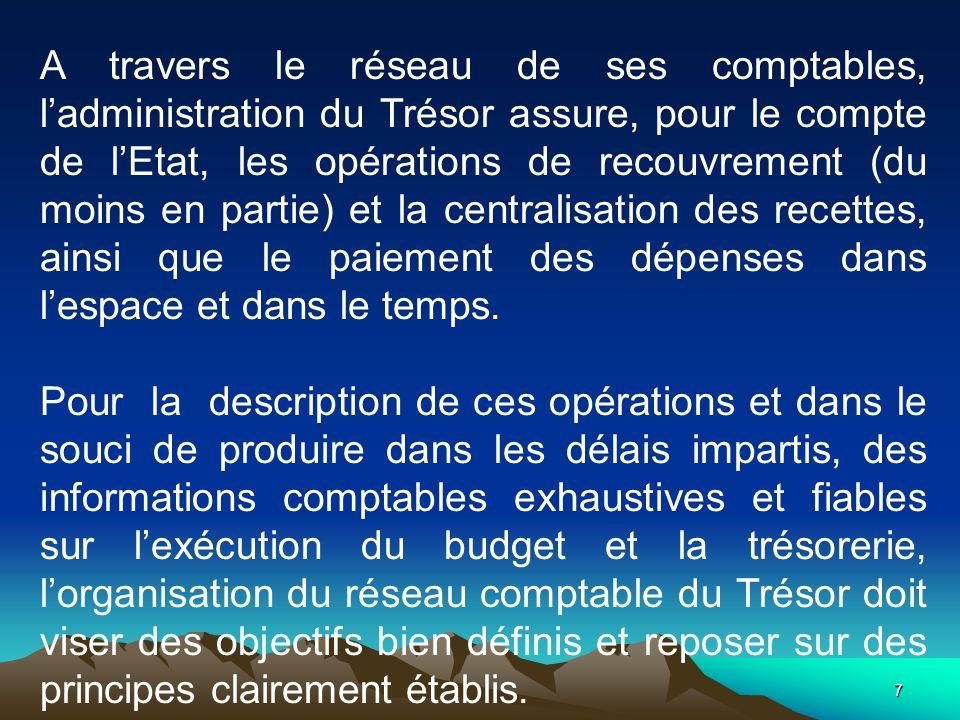 7 A travers le réseau de ses comptables, ladministration du Trésor assure, pour le compte de lEtat, les opérations de recouvrement (du moins en partie) et la centralisation des recettes, ainsi que le paiement des dépenses dans lespace et dans le temps.