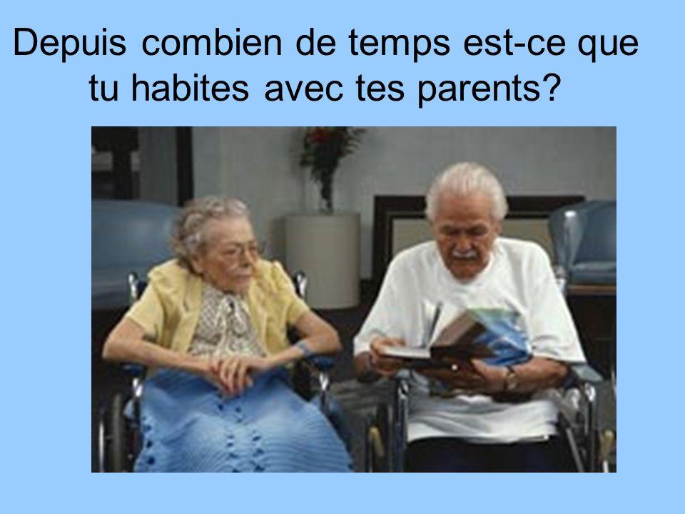 Depuis combien de temps est-ce que tu habites avec tes parents