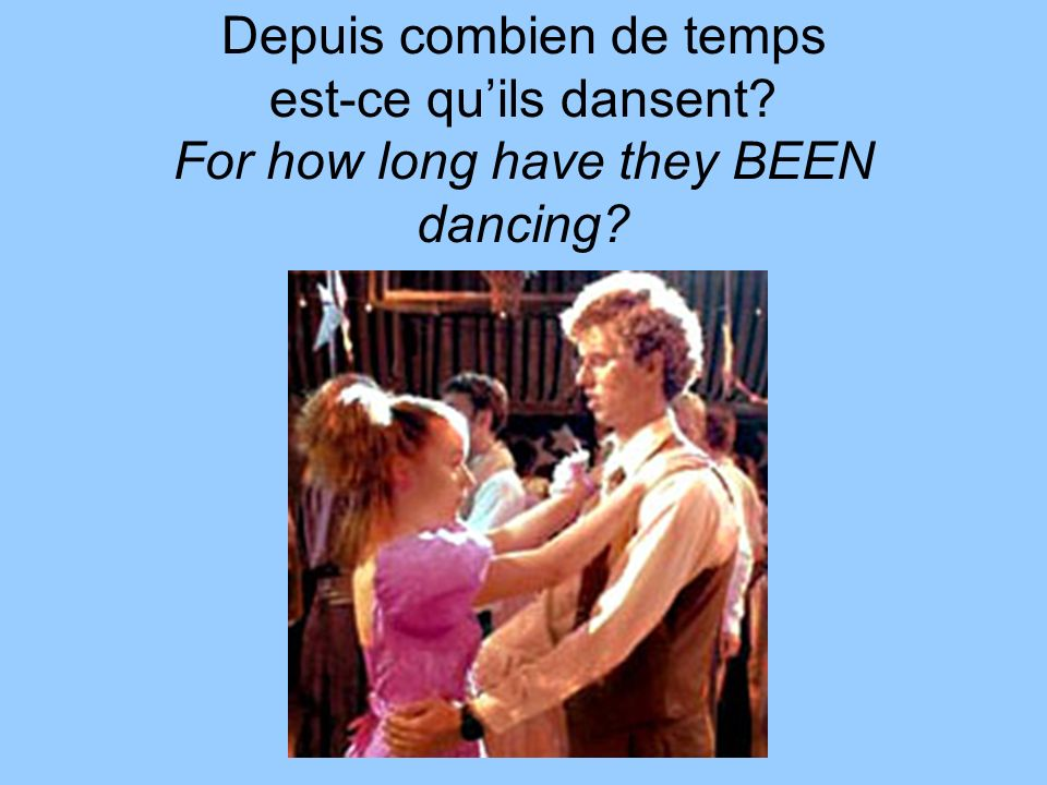 Depuis combien de temps est-ce quils dansent For how long have they BEEN dancing