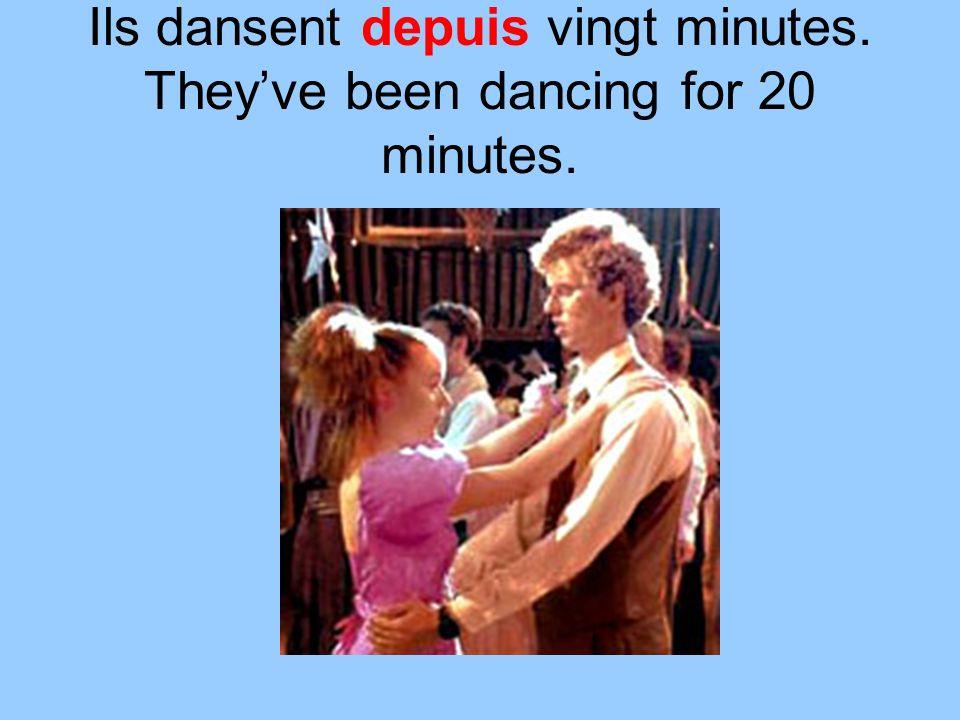 Ils dansent depuis vingt minutes. Theyve been dancing for 20 minutes.