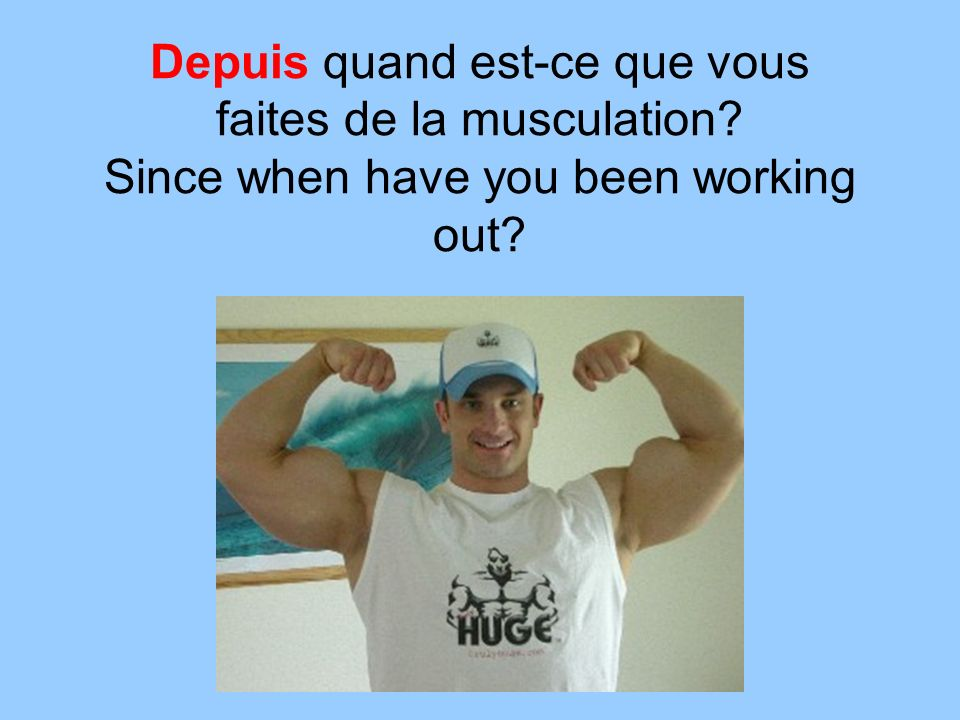 Depuis quand est-ce que vous faites de la musculation Since when have you been working out
