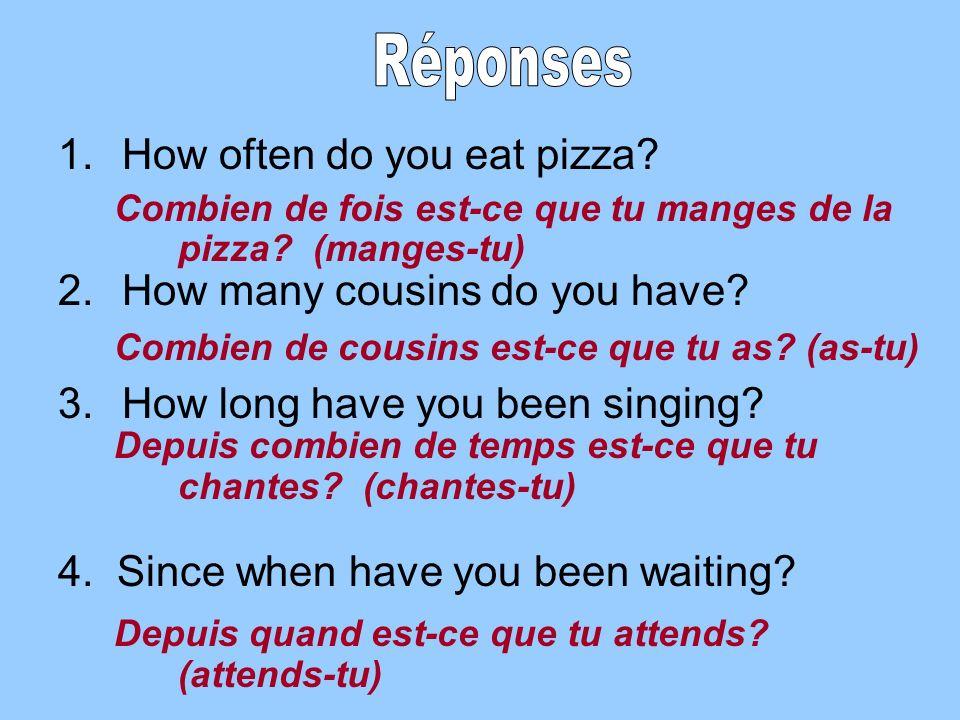 Combien de fois est-ce que tu manges de la pizza. (manges-tu) Combien de cousins est-ce que tu as.