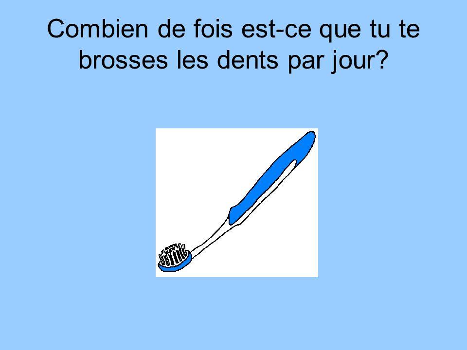 Combien de fois est-ce que tu te brosses les dents par jour?