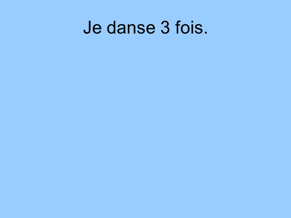 Je danse 3 fois.
