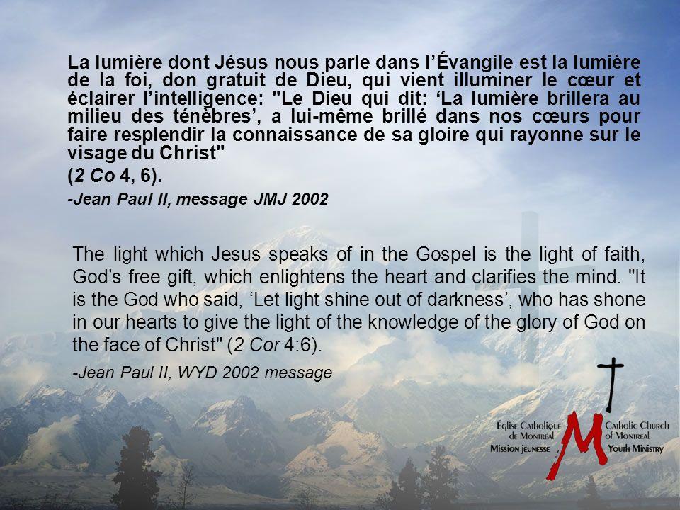 La lumière dont Jésus nous parle dans lÉvangile est la lumière de la foi, don gratuit de Dieu, qui vient illuminer le cœur et éclairer lintelligence: Le Dieu qui dit: La lumière brillera au milieu des ténèbres, a lui-même brillé dans nos cœurs pour faire resplendir la connaissance de sa gloire qui rayonne sur le visage du Christ (2 Co 4, 6).