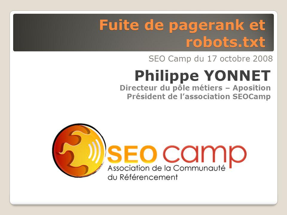 Fuite de pagerank et robots.txt SEO Camp du 17 octobre 2008 Philippe YONNET Directeur du pôle métiers – Aposition Président de lassociation SEOCamp