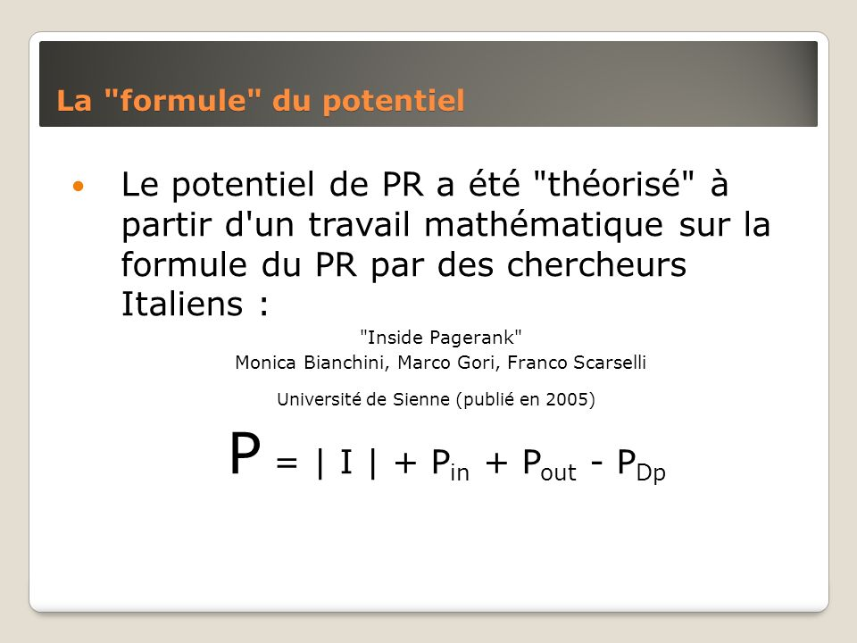 La formule du potentiel Le potentiel de PR a été théorisé à partir d un travail mathématique sur la formule du PR par des chercheurs Italiens : Inside Pagerank Monica Bianchini, Marco Gori, Franco Scarselli Université de Sienne (publié en 2005) P = | I | + P in + P out - P Dp