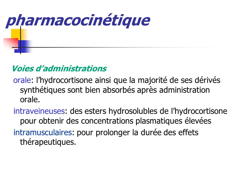 pharmacocinétique Voies dadministrations orale: lhydrocortisone ainsi que la majorité de ses dérivés synthétiques sont bien absorbés après administrat