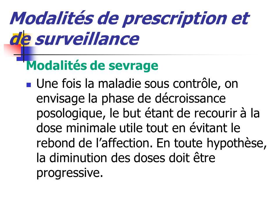 Modalités de prescription et de surveillance Modalités de sevrage Une fois la maladie sous contrôle, on envisage la phase de décroissance posologique, le but étant de recourir à la dose minimale utile tout en évitant le rebond de laffection.