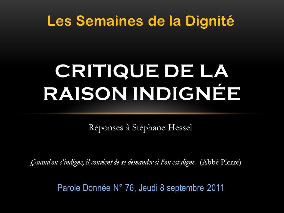 Parole Donnée N° 76, Jeudi 8 septembre 2011 CRITIQUE DE LA RAISON INDIGNÉE Quand on s'indigne, il convient de se demander si l'on est digne. (Abbé Pie