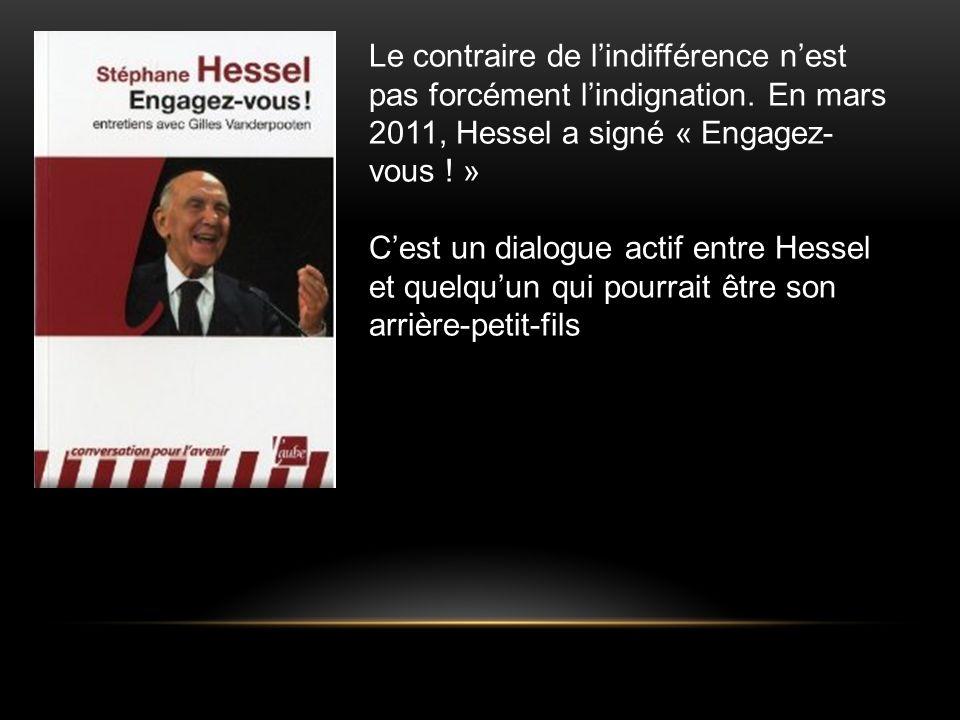 Le contraire de lindifférence nest pas forcément lindignation. En mars 2011, Hessel a signé « Engagez- vous ! » Cest un dialogue actif entre Hessel et