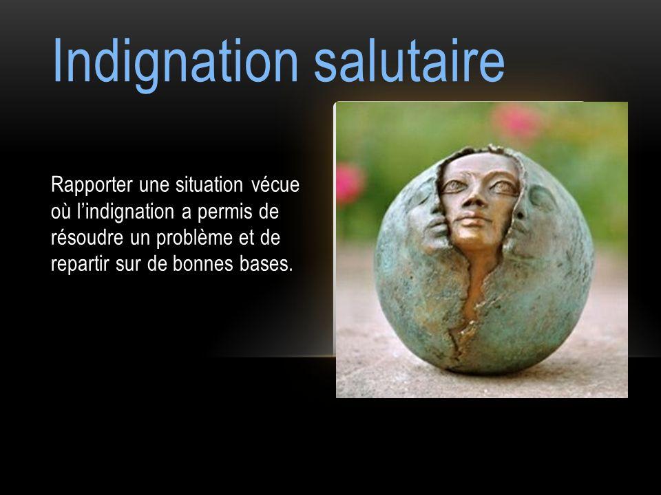 Indignation salutaire Rapporter une situation vécue où lindignation a permis de résoudre un problème et de repartir sur de bonnes bases.