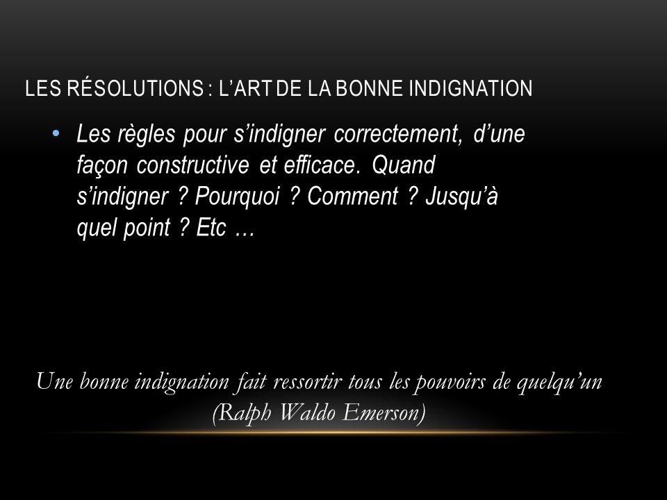 LES RÉSOLUTIONS : LART DE LA BONNE INDIGNATION Les règles pour sindigner correctement, dune façon constructive et efficace. Quand sindigner ? Pourquoi