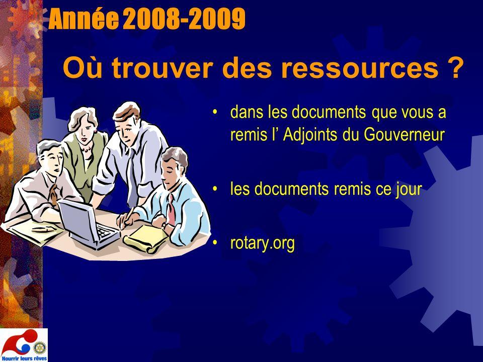 Année 2008-2009 Où trouver des ressources ? dans les documents que vous a remis l Adjoints du Gouverneur les documents remis ce jour rotary.org