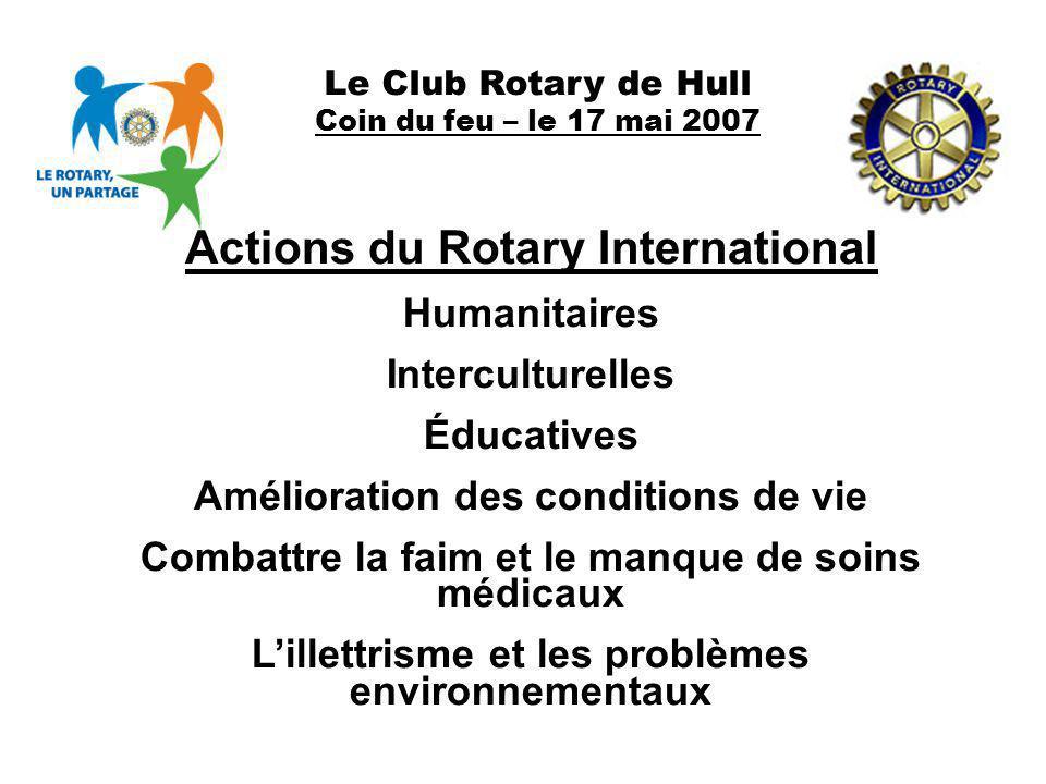 Le Club Rotary de Hull Coin du feu – le 17 mai 2007 Actions du Rotary International Humanitaires Interculturelles Éducatives Amélioration des conditio