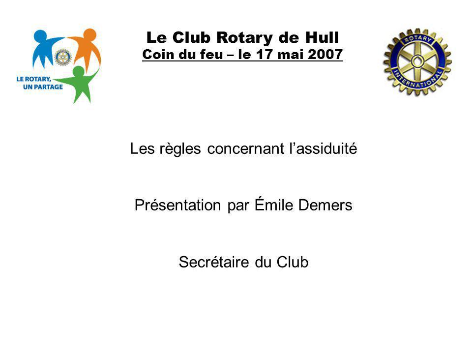 Le Club Rotary de Hull Coin du feu – le 17 mai 2007 Les règles concernant lassiduité Présentation par Émile Demers Secrétaire du Club