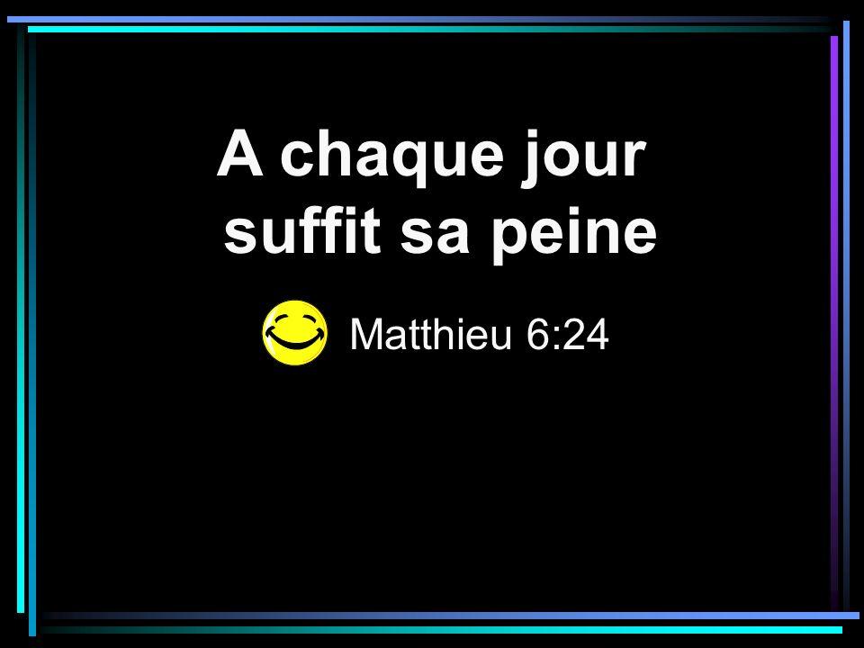 A chaque jour suffit sa peine Matthieu 6:24