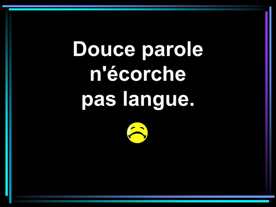 Douce parole n'écorche pas langue.