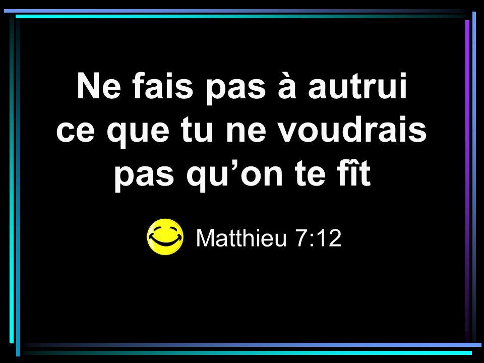 Ne fais pas à autrui ce que tu ne voudrais pas quon te fît Matthieu 7:12