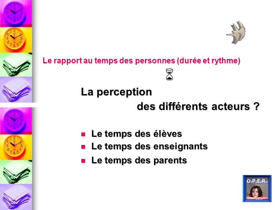 Le rapport au temps des personnes (durée et rythme) La perception des différents acteurs ? Le temps des élèves Le temps des élèves Le temps des enseig