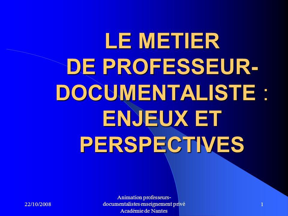 22/10/2008 Animation professeurs- documentalistes enseignement privé Académie de Nantes 1 LE METIER DE PROFESSEUR- DOCUMENTALISTE : ENJEUX ET PERSPECTIVES