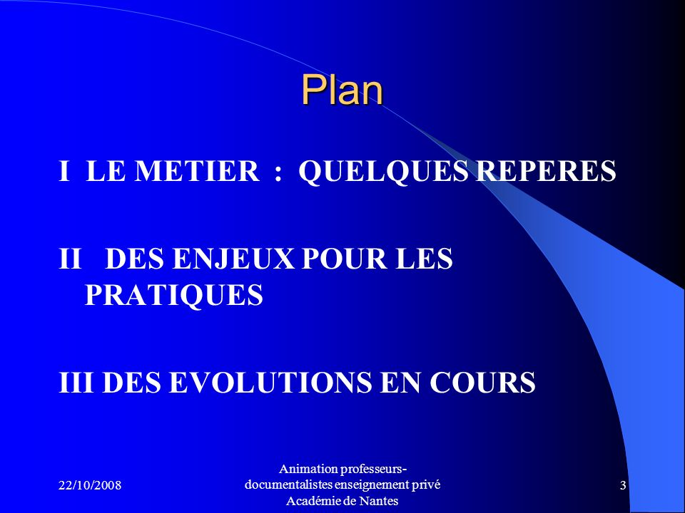 22/10/2008 Animation professeurs- documentalistes enseignement privé Académie de Nantes 3 Plan I LE METIER : QUELQUES REPERES II DES ENJEUX POUR LES PRATIQUES III DES EVOLUTIONS EN COURS