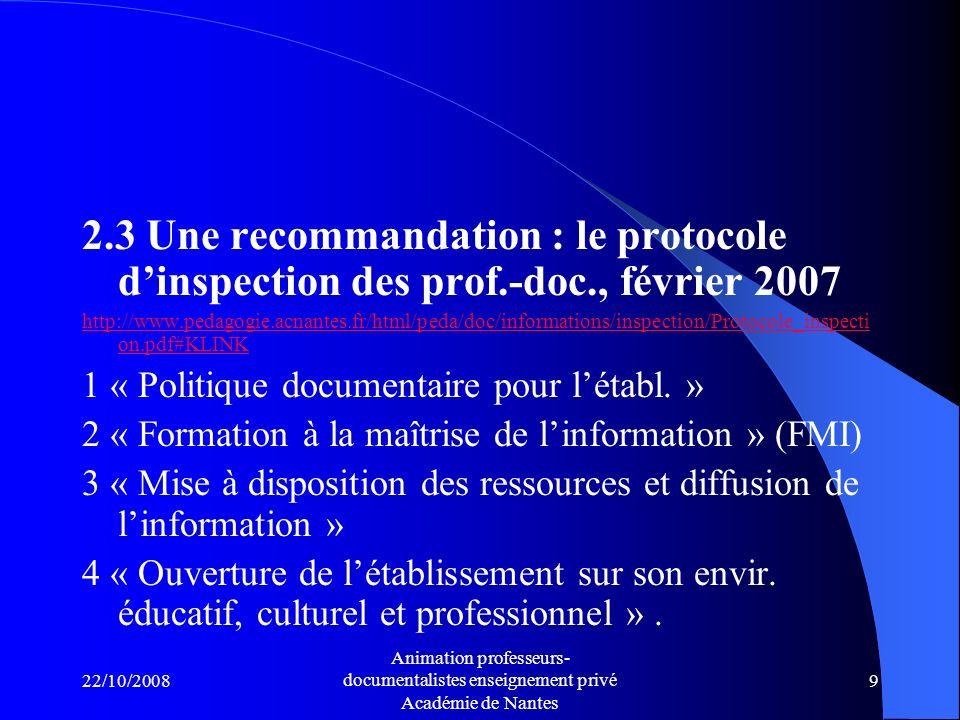 22/10/2008 Animation professeurs- documentalistes enseignement privé Académie de Nantes 9 2.3 Une recommandation : le protocole dinspection des prof.-doc., février 2007 http://www.pedagogie.acnantes.fr/html/peda/doc/informations/inspection/Protocole_inspecti on.pdf#KLINK 1 « Politique documentaire pour létabl.