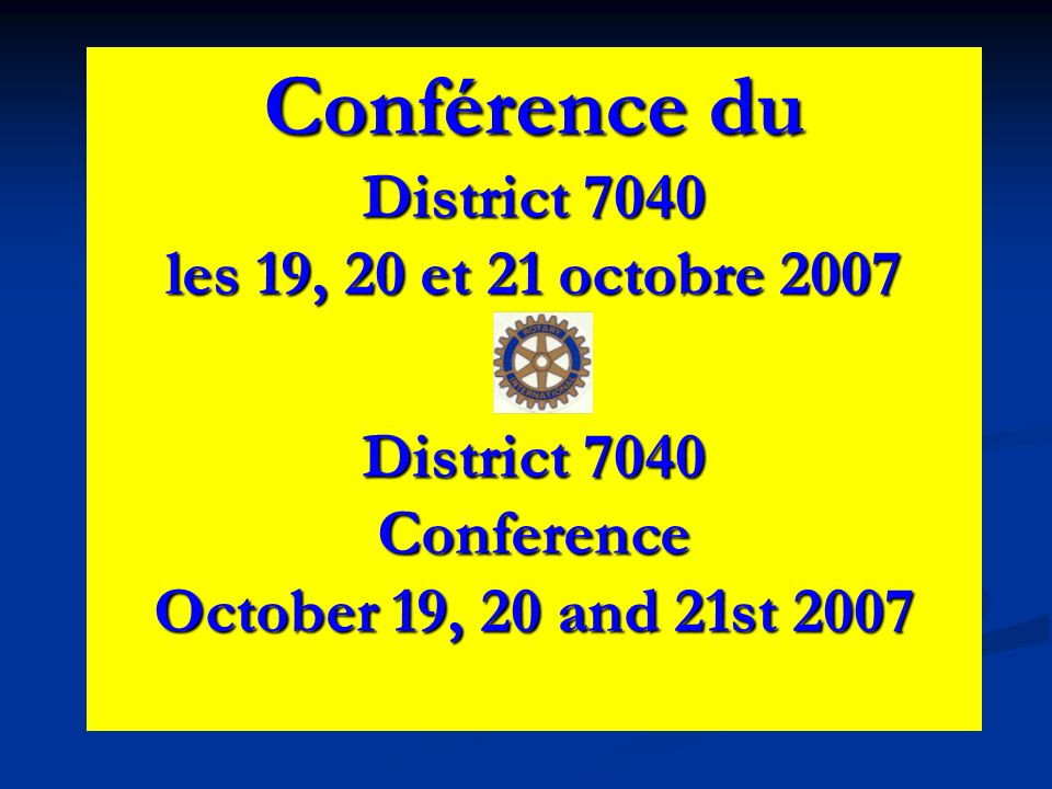 Conférence du District 7040 les 19, 20 et 21 octobre 2007 District 7040 Conference October 19, 20 and 21st 2007