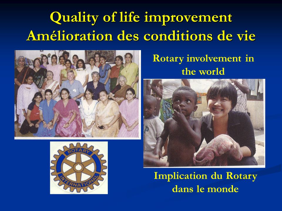 Quality of life improvement Amélioration des conditions de vie Rotary involvement in the world Implication du Rotary dans le monde