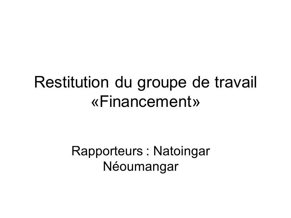 Restitution du groupe de travail «Financement» Rapporteurs : Natoingar Néoumangar