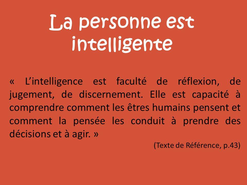 La personne est intelligente « Lintelligence est faculté de réflexion, de jugement, de discernement. Elle est capacité à comprendre comment les êtres